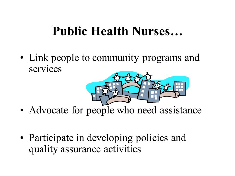 Public Health Nurses… Link people to community programs and services