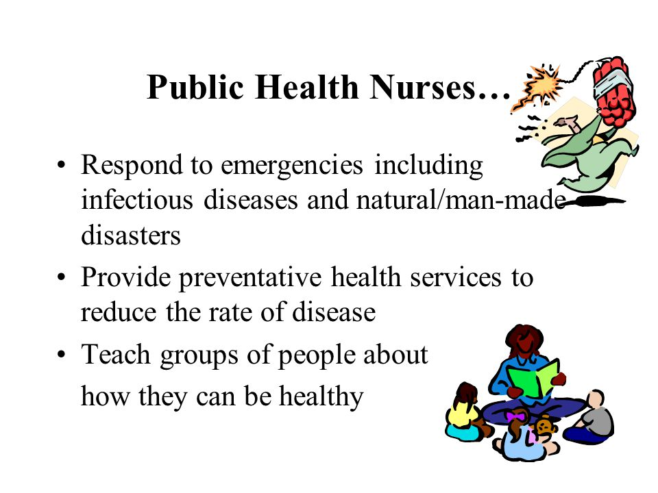 Public Health Nurses… Respond to emergencies including infectious diseases and natural/man-made disasters.