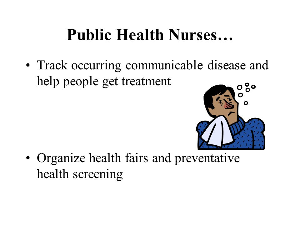 Public Health Nurses… Track occurring communicable disease and help people get treatment. Organize health fairs and preventative health screening.