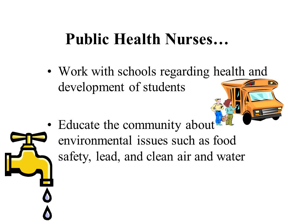 Public Health Nurses… Work with schools regarding health and development of students.