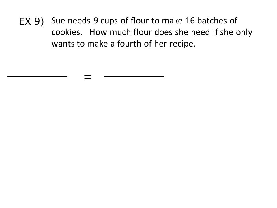 EX 9) Sue needs 9 cups of flour to make 16 batches of cookies. How much flour does she need if she only wants to make a fourth of her recipe.