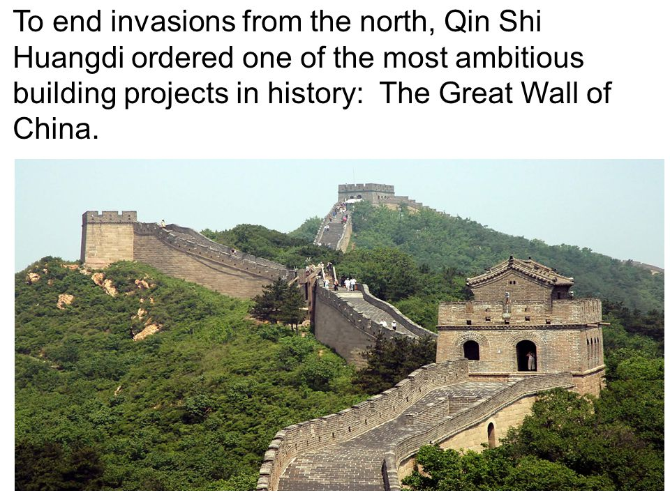To end invasions from the north, Qin Shi Huangdi ordered one of the most ambitious building projects in history: The Great Wall of China.