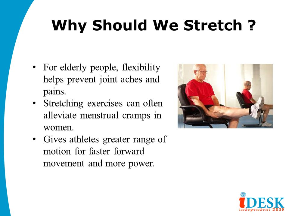 Why Should We Stretch For elderly people, flexibility helps prevent joint aches and pains.