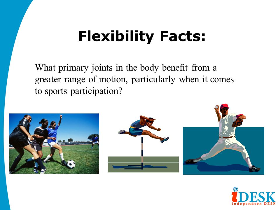 Flexibility Facts: What primary joints in the body benefit from a greater range of motion, particularly when it comes to sports participation