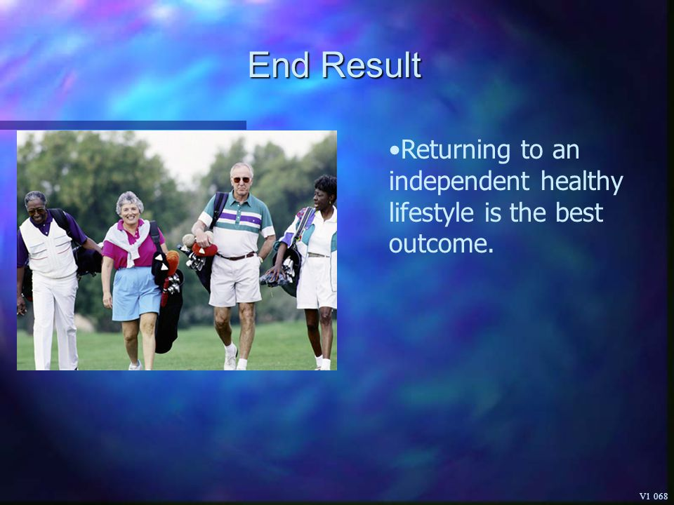 End Result Returning to an independent healthy lifestyle is the best outcome. V1 068