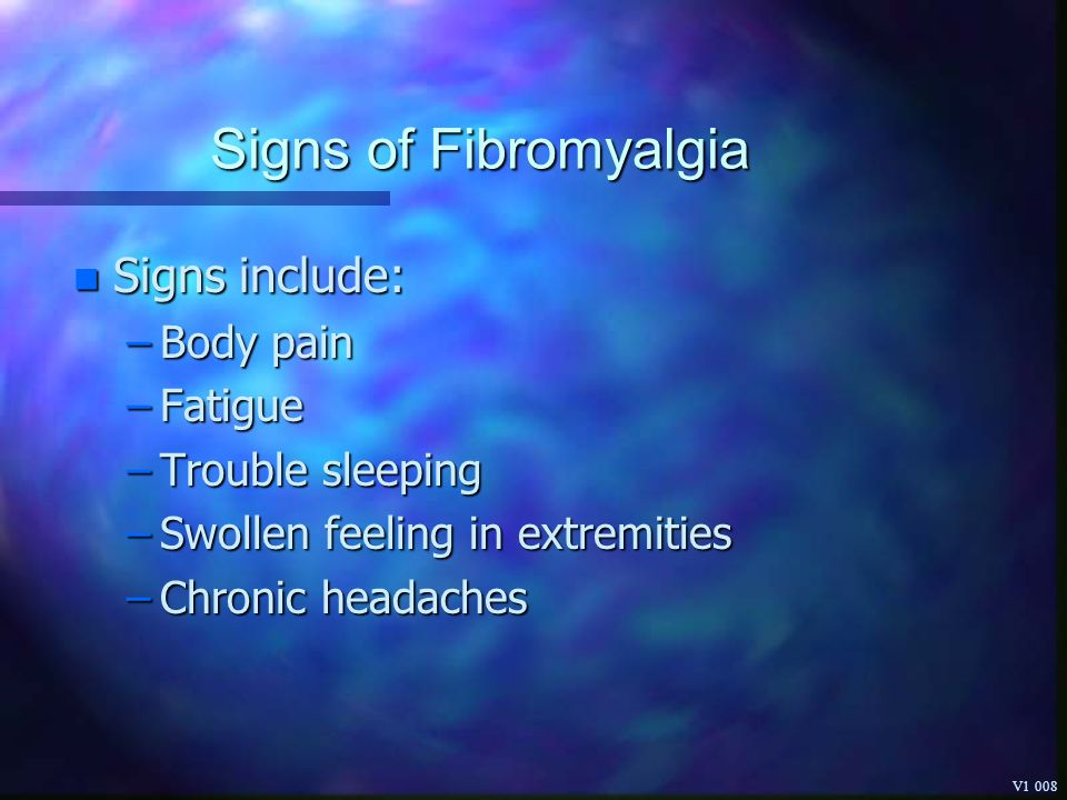Signs of Fibromyalgia Signs include: Body pain Fatigue