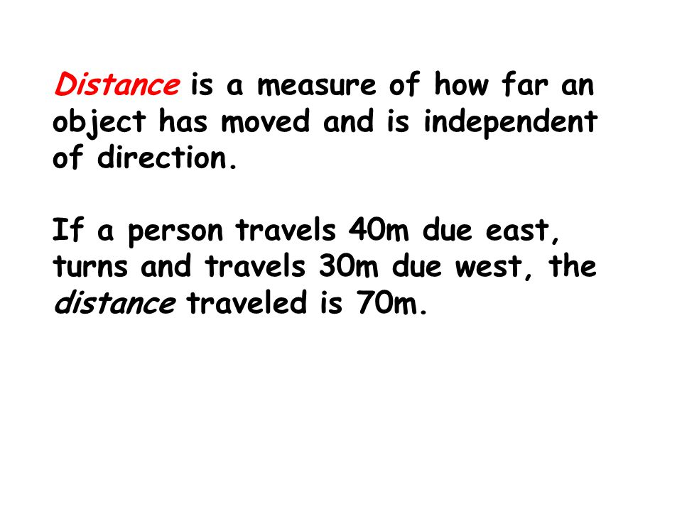 Distance is a measure of how far an object has moved and is independent of direction.
