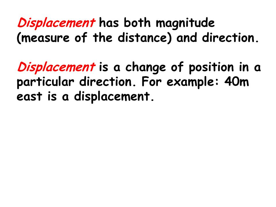 Displacement has both magnitude (measure of the distance) and direction.