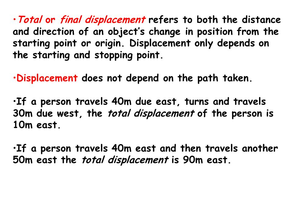 Total or final displacement refers to both the distance and direction of an object's change in position from the starting point or origin. Displacement only depends on the starting and stopping point.