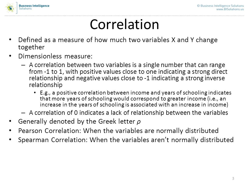Correlation Defined as a measure of how much two variables X and Y change together. Dimensionless measure: