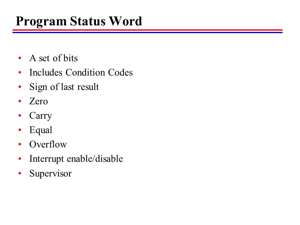 Program Status Word A set of bits Includes Condition Codes