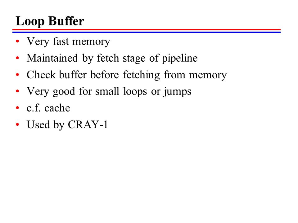 Loop Buffer Very fast memory Maintained by fetch stage of pipeline