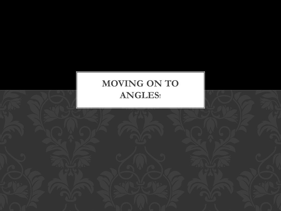 Moving on to angles!