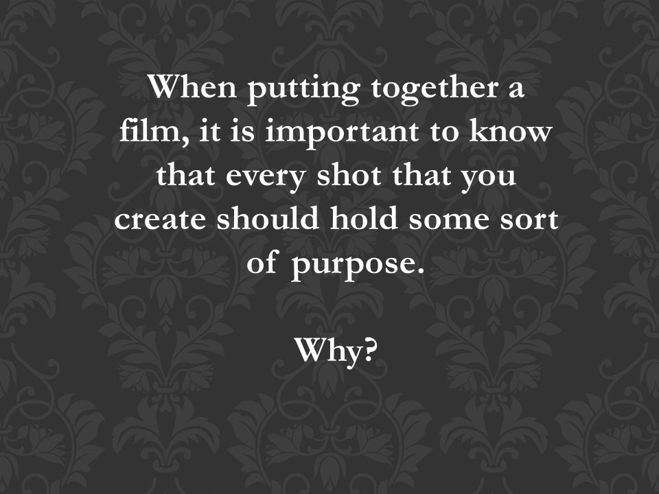 When putting together a film, it is important to know that every shot that you create should hold some sort of purpose.
