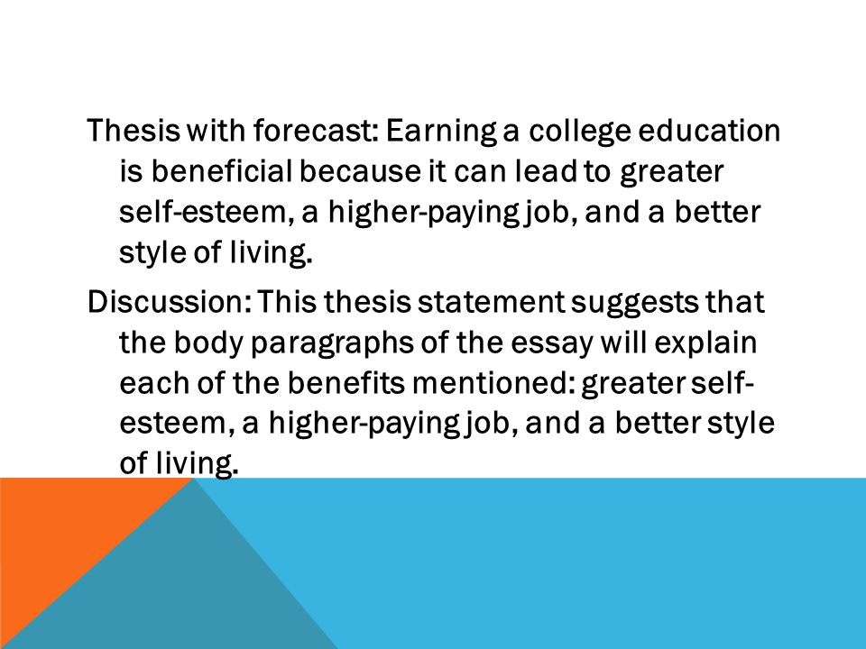 Thesis with forecast: Earning a college education is beneficial because it can lead to greater self-esteem, a higher-paying job, and a better style of living.