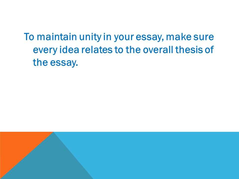 To maintain unity in your essay, make sure every idea relates to the overall thesis of the essay.
