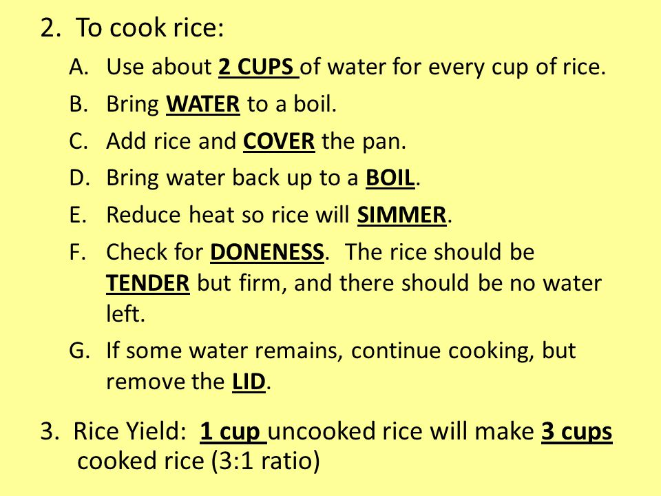 2. To cook rice: Use about 2 CUPS of water for every cup of rice. Bring WATER to a boil. Add rice and COVER the pan.