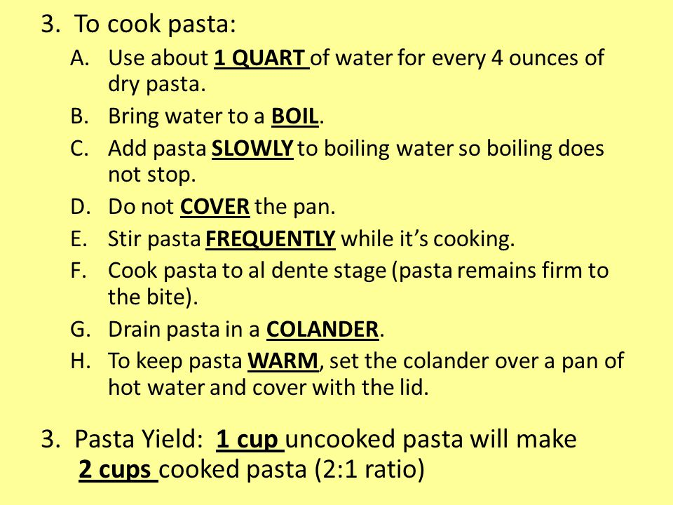 3. To cook pasta: Use about 1 QUART of water for every 4 ounces of dry pasta. Bring water to a BOIL.