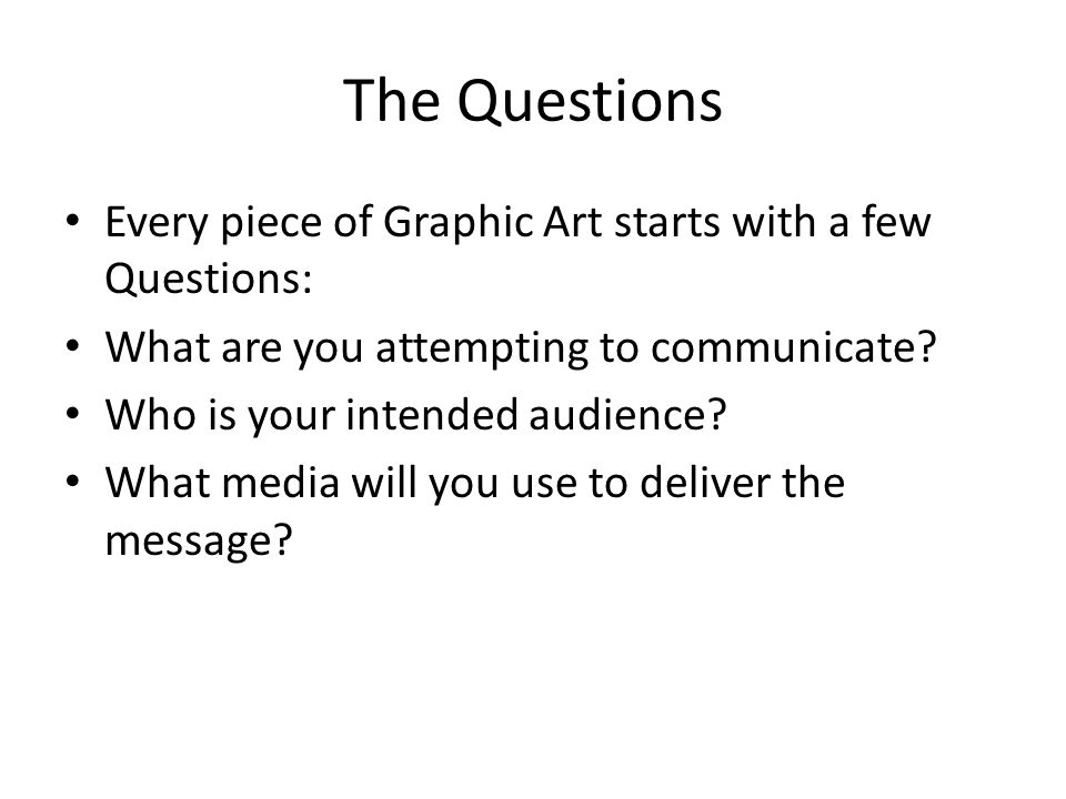 The Questions Every piece of Graphic Art starts with a few Questions: