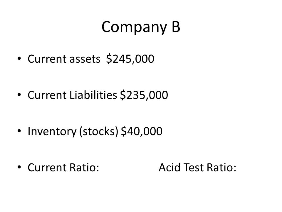 Company B Current assets $245,000 Current Liabilities $235,000