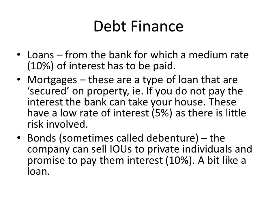 Debt Finance Loans – from the bank for which a medium rate (10%) of interest has to be paid.