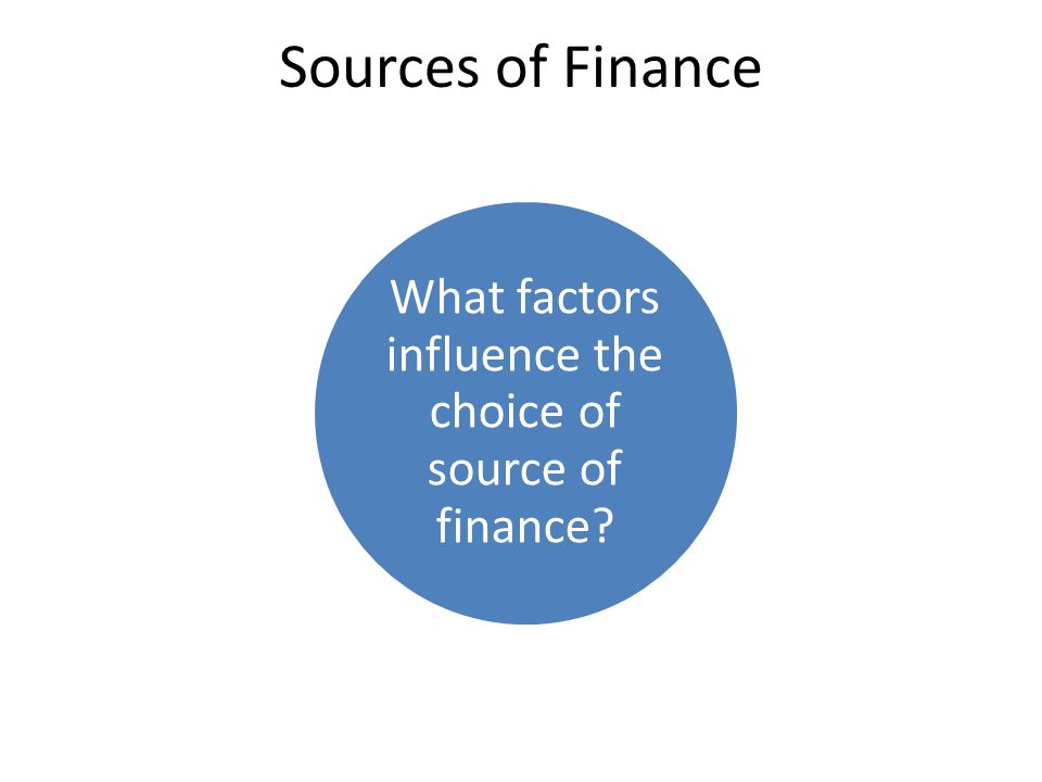 What factors influence the choice of source of finance