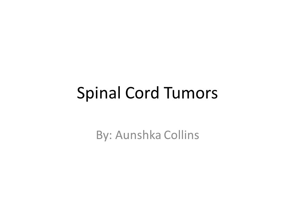 Spinal Cord Tumors By: Aunshka Collins
