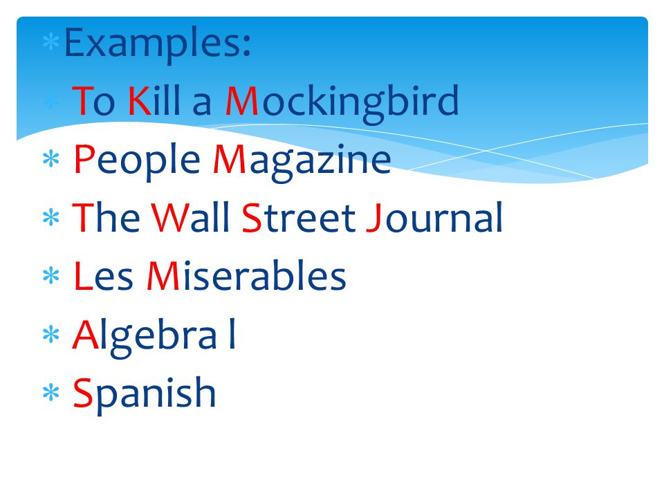 Examples: To Kill a Mockingbird. People Magazine. The Wall Street Journal. Les Miserables. Algebra l.