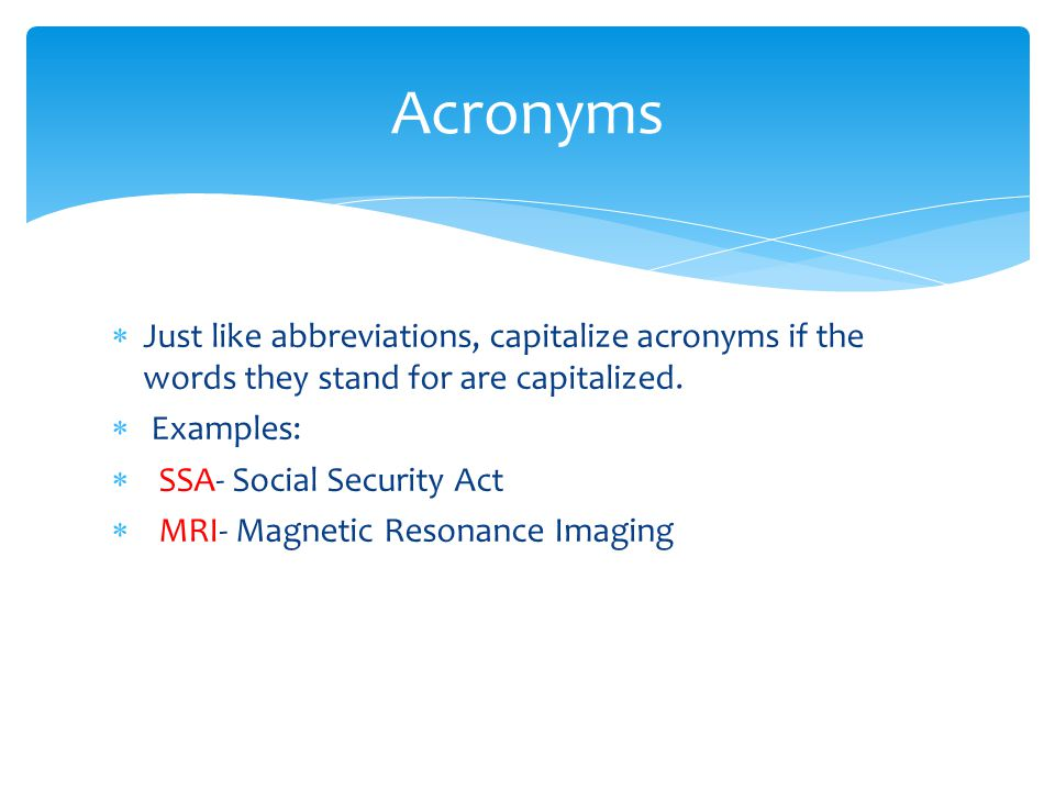 Acronyms Just like abbreviations, capitalize acronyms if the words they stand for are capitalized. Examples: