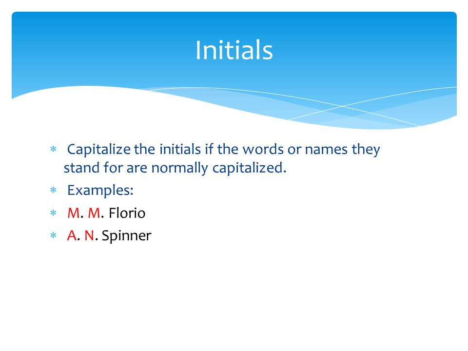 Initials Capitalize the initials if the words or names they stand for are normally capitalized. Examples: