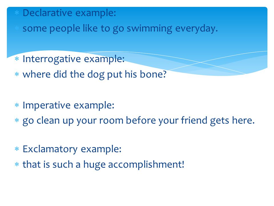 Declarative example: some people like to go swimming everyday. Interrogative example: where did the dog put his bone