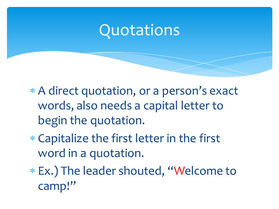 Quotations A direct quotation, or a person's exact words, also needs a capital letter to begin the quotation.