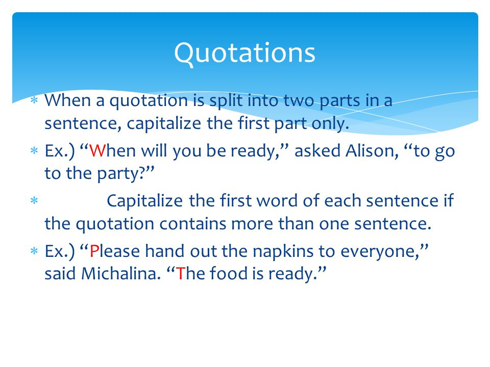 Quotations When a quotation is split into two parts in a sentence, capitalize the first part only.