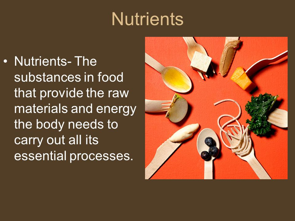 Nutrients Nutrients- The substances in food that provide the raw materials and energy the body needs to carry out all its essential processes.