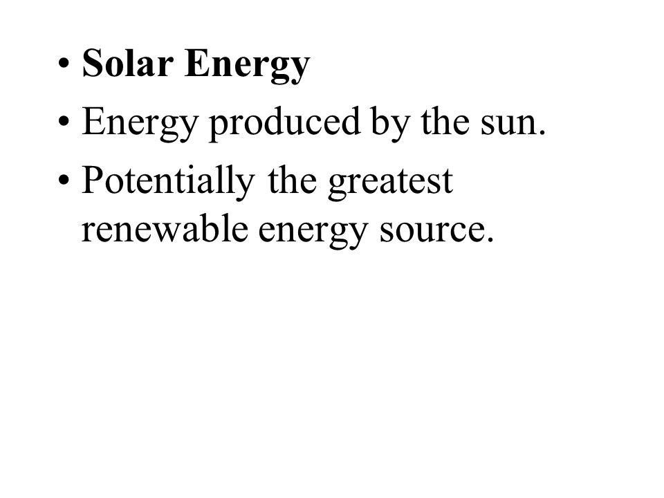 Solar Energy Energy produced by the sun. Potentially the greatest renewable energy source.