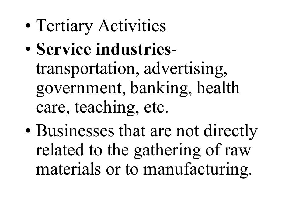 Tertiary Activities Service industries- transportation, advertising, government, banking, health care, teaching, etc.