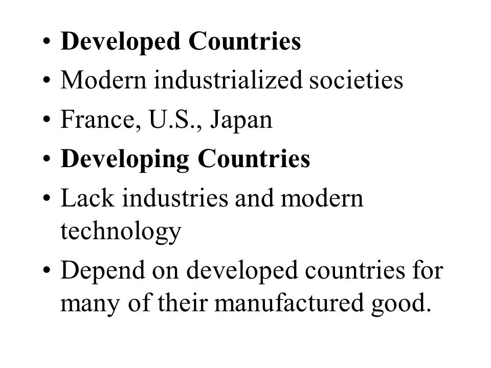 Developed Countries Modern industrialized societies. France, U.S., Japan. Developing Countries. Lack industries and modern technology.
