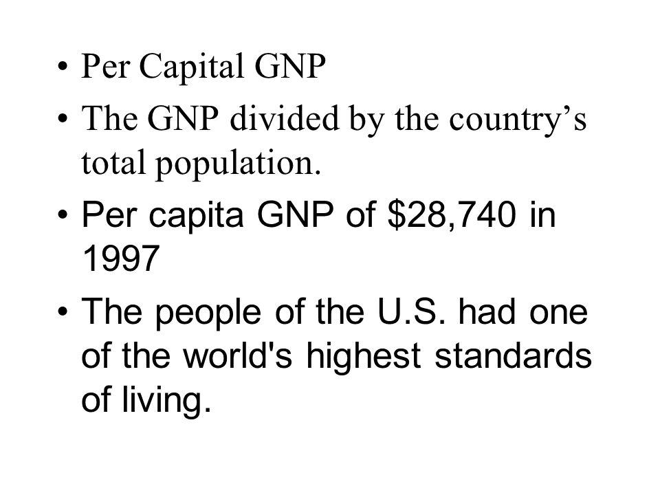 Per Capital GNP The GNP divided by the country's total population. Per capita GNP of $28,740 in