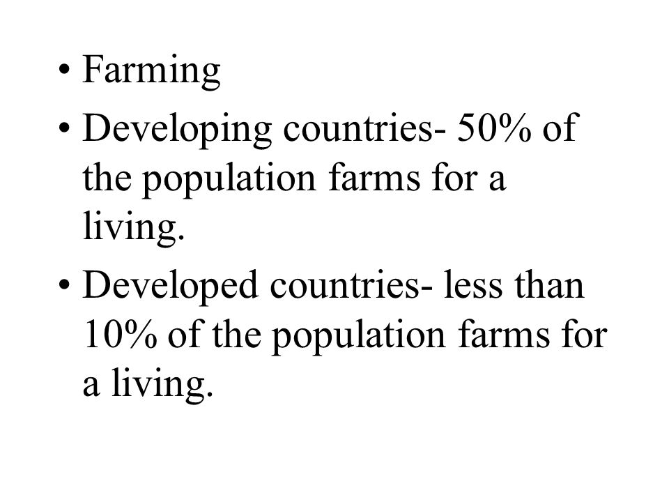 Farming Developing countries- 50% of the population farms for a living.