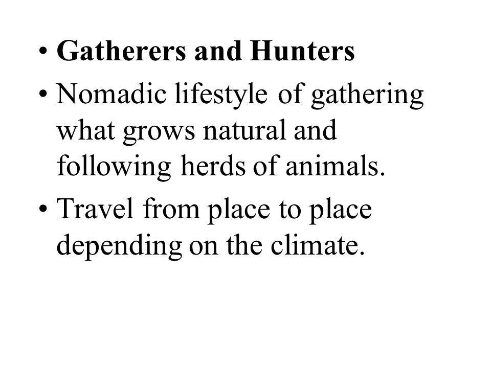 Gatherers and Hunters Nomadic lifestyle of gathering what grows natural and following herds of animals.