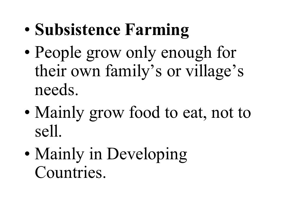 Subsistence Farming People grow only enough for their own family's or village's needs. Mainly grow food to eat, not to sell.