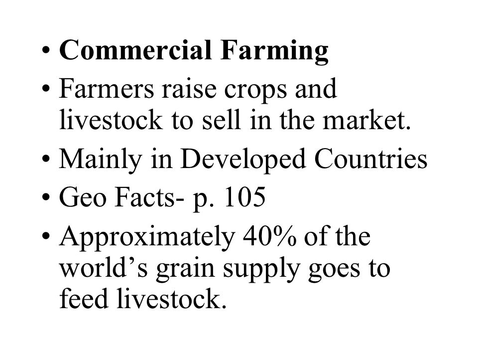 Commercial Farming Farmers raise crops and livestock to sell in the market. Mainly in Developed Countries.