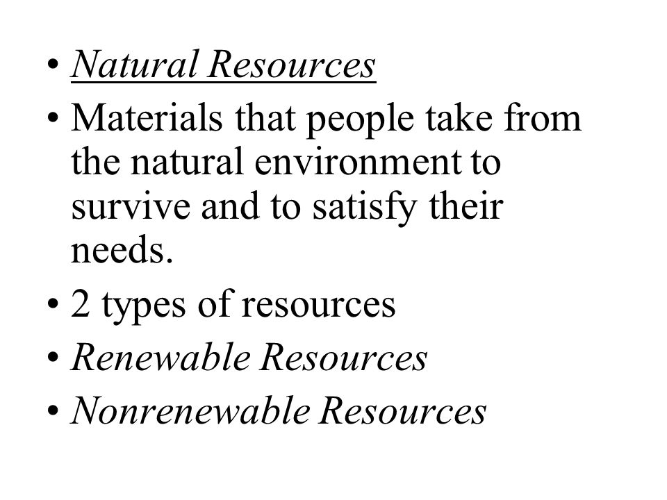 Natural Resources Materials that people take from the natural environment to survive and to satisfy their needs.
