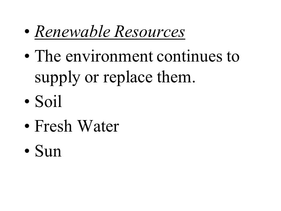 Renewable Resources The environment continues to supply or replace them. Soil Fresh Water Sun