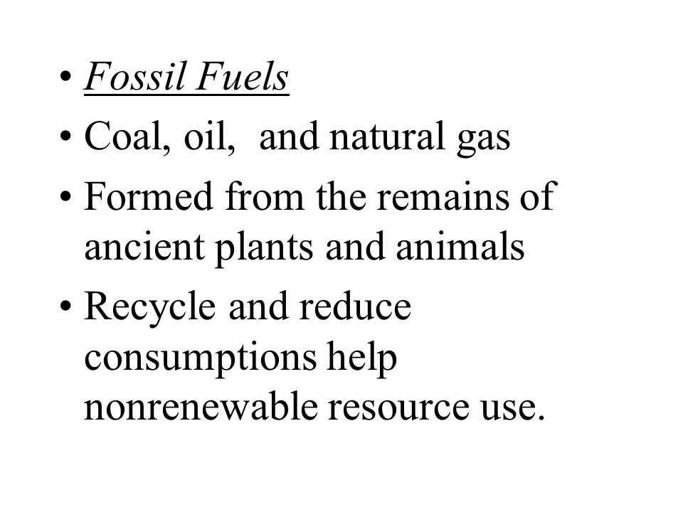 Fossil Fuels Coal, oil, and natural gas. Formed from the remains of ancient plants and animals.