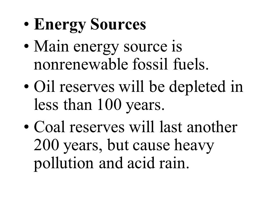 Energy Sources Main energy source is nonrenewable fossil fuels. Oil reserves will be depleted in less than 100 years.