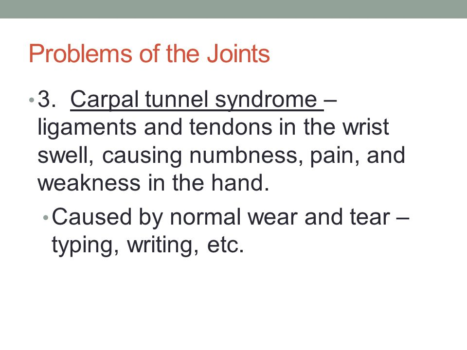 Problems of the Joints 3. Carpal tunnel syndrome – ligaments and tendons in the wrist swell, causing numbness, pain, and weakness in the hand.