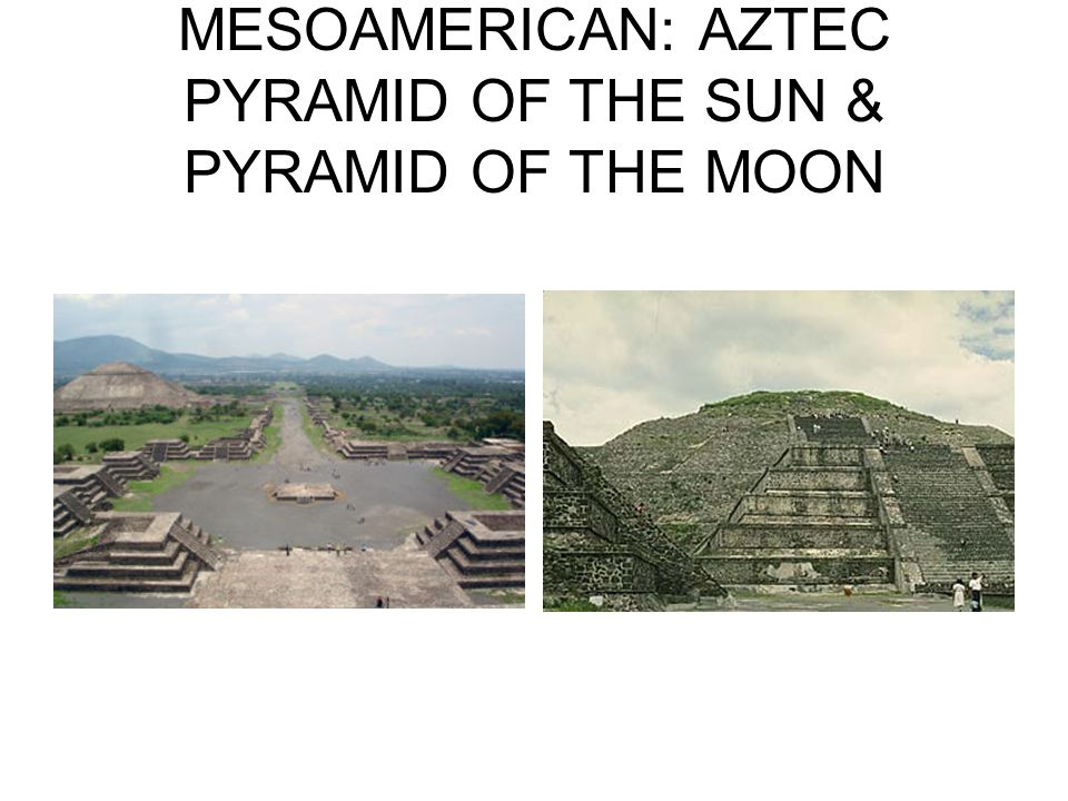 MESOAMERICAN: AZTEC PYRAMID OF THE SUN & PYRAMID OF THE MOON