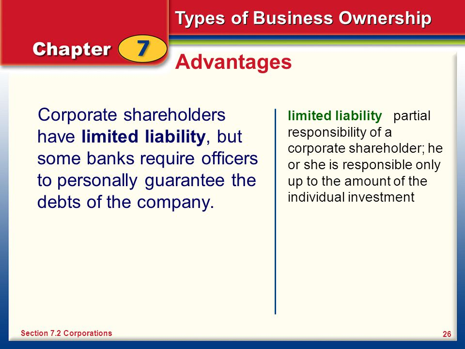 Advantages Corporate shareholders have limited liability, but some banks require officers to personally guarantee the debts of the company.