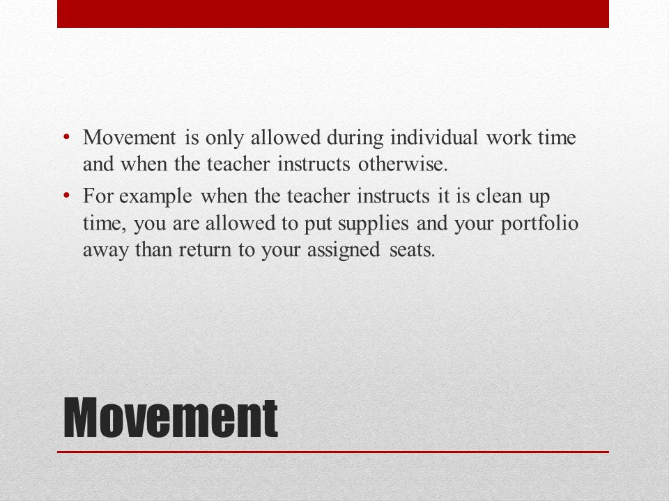 Movement is only allowed during individual work time and when the teacher instructs otherwise.